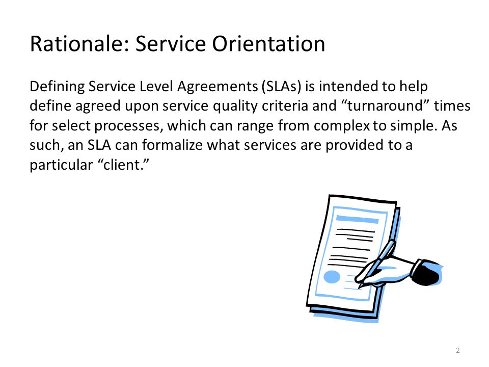2 Rationale: Service Orientation Defining Service Level Agreements (SLAs) is intended to help define agreed upon service quality criteria and turnaround times for select processes, which can range from complex to simple.