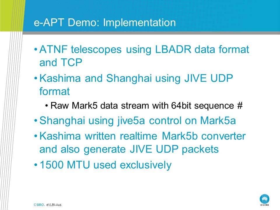 e-APT Demo: Implementation ATNF telescopes using LBADR data format and TCP Kashima and Shanghai using JIVE UDP format Raw Mark5 data stream with 64bit sequence # Shanghai using jive5a control on Mark5a Kashima written realtime Mark5b converter and also generate JIVE UDP packets 1500 MTU used exclusively CSIRO.