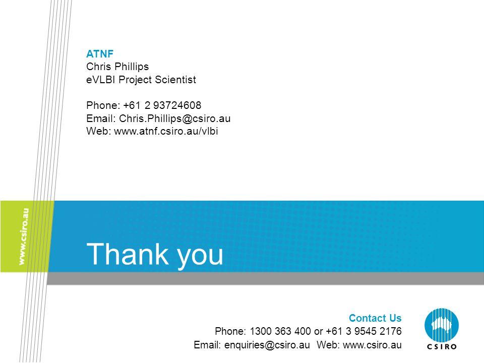 Contact Us Phone: 1300 363 400 or +61 3 9545 2176 Email: enquiries@csiro.au Web: www.csiro.au Thank you ATNF Chris Phillips eVLBI Project Scientist Phone: +61 2 93724608 Email: Chris.Phillips@csiro.au Web: www.atnf.csiro.au/vlbi