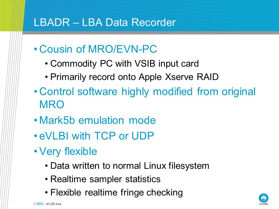 LBADR – LBA Data Recorder Cousin of MRO/EVN-PC Commodity PC with VSIB input card Primarily record onto Apple Xserve RAID Control software highly modified from original MRO Mark5b emulation mode eVLBI with TCP or UDP Very flexible Data written to normal Linux filesystem Realtime sampler statistics Flexible realtime fringe checking CSIRO.