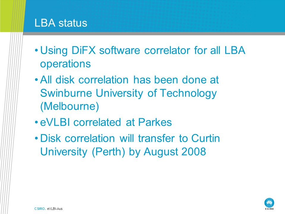 LBA status Using DiFX software correlator for all LBA operations All disk correlation has been done at Swinburne University of Technology (Melbourne) eVLBI correlated at Parkes Disk correlation will transfer to Curtin University (Perth) by August 2008 CSIRO.