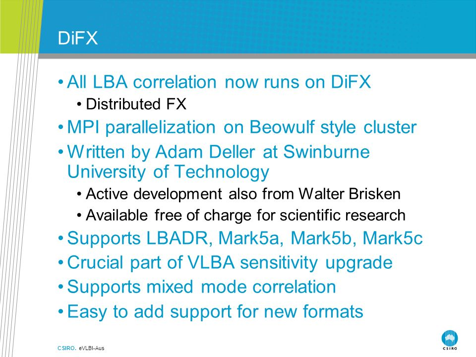 DiFX All LBA correlation now runs on DiFX Distributed FX MPI parallelization on Beowulf style cluster Written by Adam Deller at Swinburne University of Technology Active development also from Walter Brisken Available free of charge for scientific research Supports LBADR, Mark5a, Mark5b, Mark5c Crucial part of VLBA sensitivity upgrade Supports mixed mode correlation Easy to add support for new formats CSIRO.