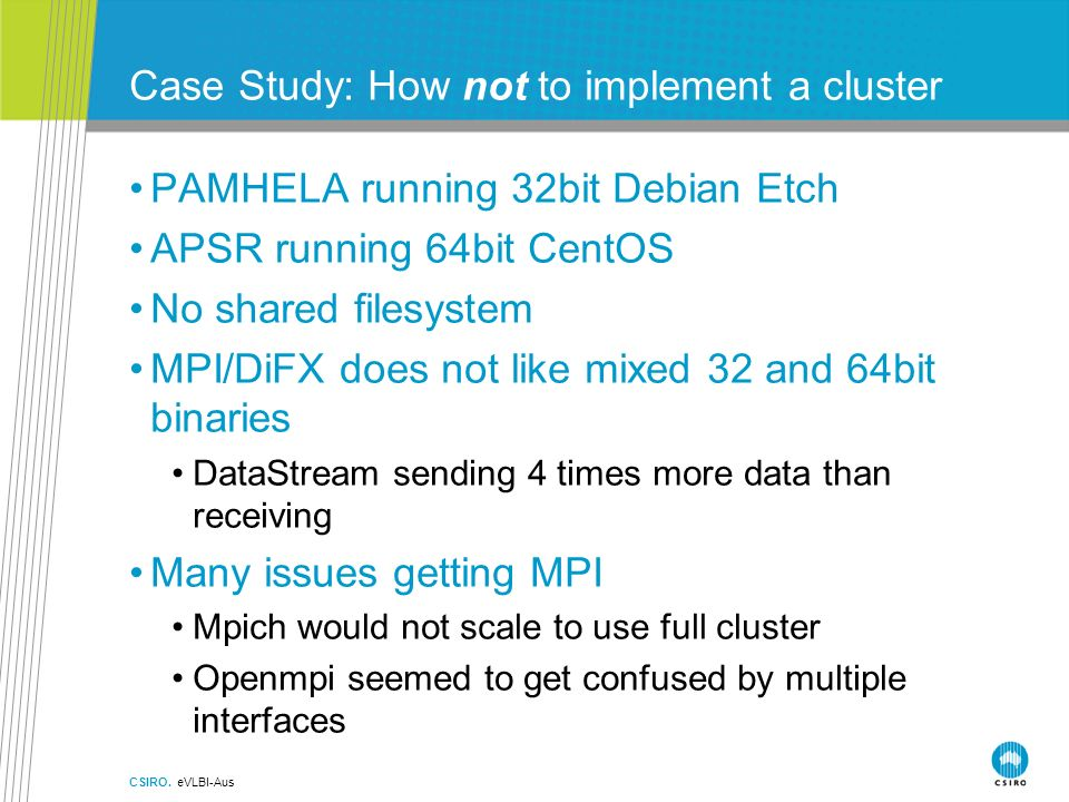 Case Study: How not to implement a cluster PAMHELA running 32bit Debian Etch APSR running 64bit CentOS No shared filesystem MPI/DiFX does not like mixed 32 and 64bit binaries DataStream sending 4 times more data than receiving Many issues getting MPI Mpich would not scale to use full cluster Openmpi seemed to get confused by multiple interfaces CSIRO.