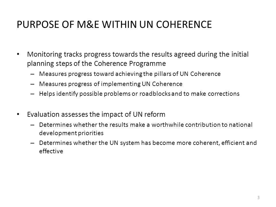 PURPOSE OF M&E WITHIN UN COHERENCE Monitoring tracks progress towards the results agreed during the initial planning steps of the Coherence Programme – Measures progress toward achieving the pillars of UN Coherence – Measures progress of implementing UN Coherence – Helps identify possible problems or roadblocks and to make corrections Evaluation assesses the impact of UN reform – Determines whether the results make a worthwhile contribution to national development priorities – Determines whether the UN system has become more coherent, efficient and effective 3