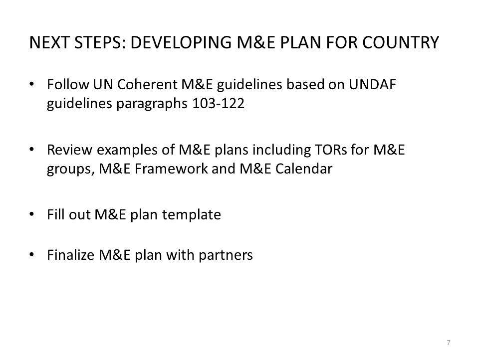 NEXT STEPS: DEVELOPING M&E PLAN FOR COUNTRY Follow UN Coherent M&E guidelines based on UNDAF guidelines paragraphs 103-122 Review examples of M&E plans including TORs for M&E groups, M&E Framework and M&E Calendar Fill out M&E plan template Finalize M&E plan with partners 7