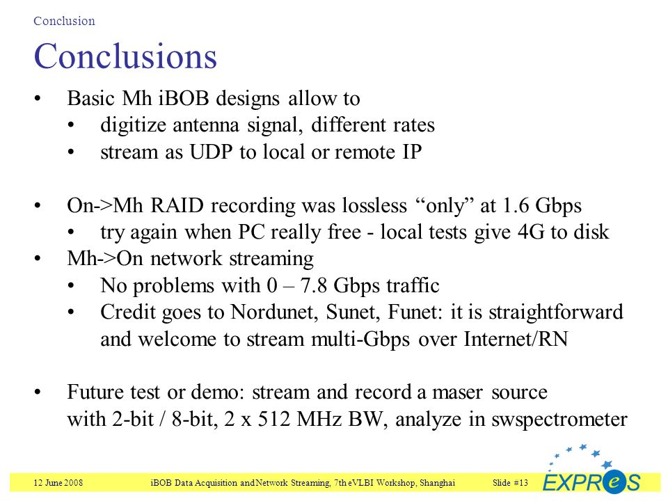 12 June 2008iBOB Data Acquisition and Network Streaming, 7th eVLBI Workshop, ShanghaiSlide #13 Conclusion Conclusions Basic Mh iBOB designs allow to digitize antenna signal, different rates stream as UDP to local or remote IP On->Mh RAID recording was lossless only at 1.6 Gbps try again when PC really free - local tests give 4G to disk Mh->On network streaming No problems with 0 – 7.8 Gbps traffic Credit goes to Nordunet, Sunet, Funet: it is straightforward and welcome to stream multi-Gbps over Internet/RN Future test or demo: stream and record a maser source with 2-bit / 8-bit, 2 x 512 MHz BW, analyze in swspectrometer