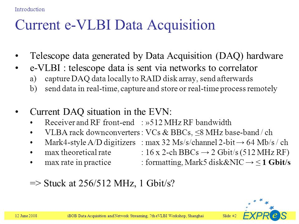 12 June 2008iBOB Data Acquisition and Network Streaming, 7th eVLBI Workshop, ShanghaiSlide #2 Current e-VLBI Data Acquisition Introduction Telescope data generated by Data Acquisition (DAQ) hardware e-VLBI : telescope data is sent via networks to correlator a)capture DAQ data locally to RAID disk array, send afterwards b)send data in real-time, capture and store or real-time process remotely Current DAQ situation in the EVN: Receiver and RF front-end : »512 MHz RF bandwidth VLBA rack downconverters: VCs & BBCs, 8 MHz base-band / ch Mark4-style A/D digitizers: max 32 Ms/s/channel 2-bit 64 Mb/s / ch max theoretical rate : 16 x 2-ch BBCs 2 Gbit/s (512 MHz RF) max rate in practice : formatting, Mark5 disk&NIC 1 Gbit/s => Stuck at 256/512 MHz, 1 Gbit/s