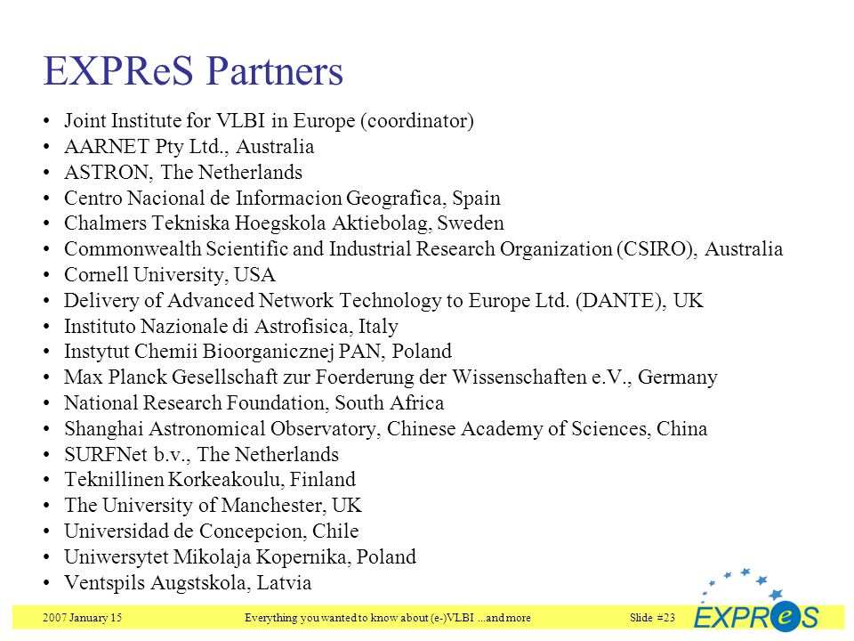 2007 January 15Everything you wanted to know about (e-)VLBI...and moreSlide #23 EXPReS Partners Joint Institute for VLBI in Europe (coordinator) AARNE