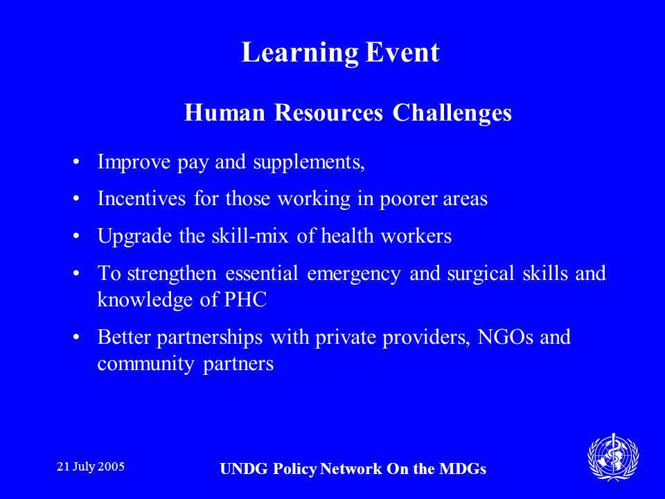 21 July 2005 UNDG Policy Network On the MDGs Learning Event Human Resources Challenges Improve pay and supplements, Incentives for those working in poorer areas Upgrade the skill-mix of health workers To strengthen essential emergency and surgical skills and knowledge of PHC Better partnerships with private providers, NGOs and community partners