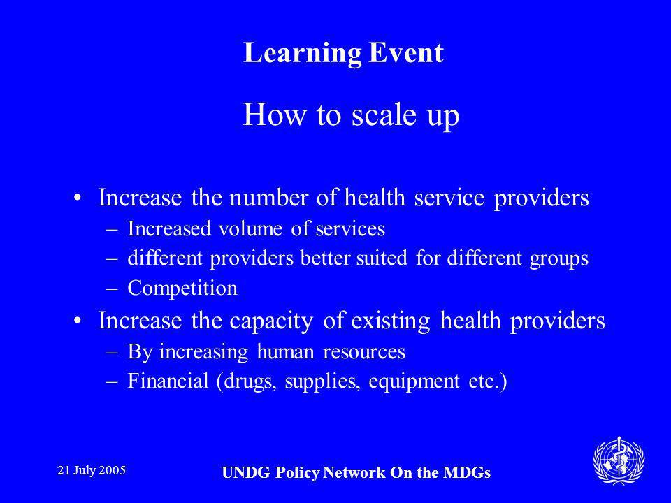 21 July 2005 UNDG Policy Network On the MDGs Learning Event How to scale up Increase the number of health service providers –Increased volume of services –different providers better suited for different groups –Competition Increase the capacity of existing health providers –By increasing human resources –Financial (drugs, supplies, equipment etc.)