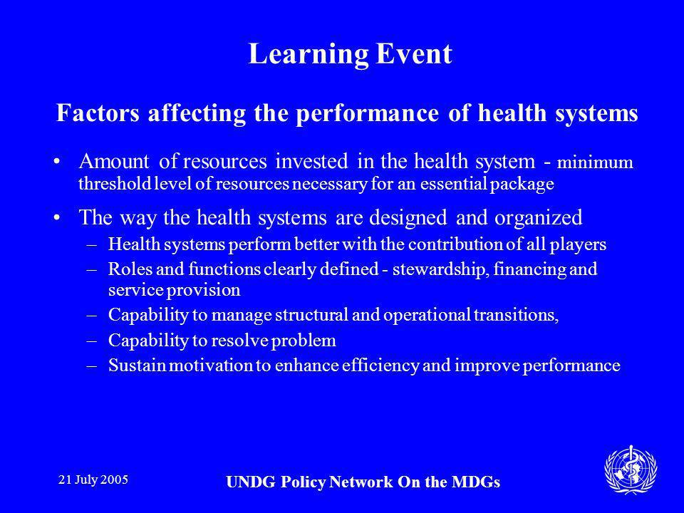 21 July 2005 UNDG Policy Network On the MDGs Learning Event Factors affecting the performance of health systems Amount of resources invested in the health system - minimum threshold level of resources necessary for an essential package The way the health systems are designed and organized –Health systems perform better with the contribution of all players –Roles and functions clearly defined - stewardship, financing and service provision –Capability to manage structural and operational transitions, –Capability to resolve problem –Sustain motivation to enhance efficiency and improve performance