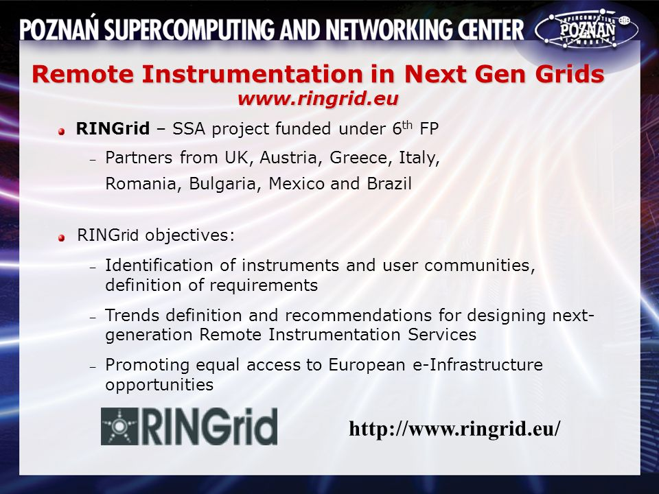 Remote Instrumentation in Next Gen Grids www.ringrid.eu RINGrid – SSA project funded under 6 th FP Partners from UK, Austria, Greece, Italy, Romania, Bulgaria, Mexico and Brazil RING rid objectives: Identification of instruments and user communities, definition of requirements Trends definition and recommendations for designing next- generation Remote Instrumentation Services Promoting equal access to European e-Infrastructure opportunities http://www.ringrid.eu/