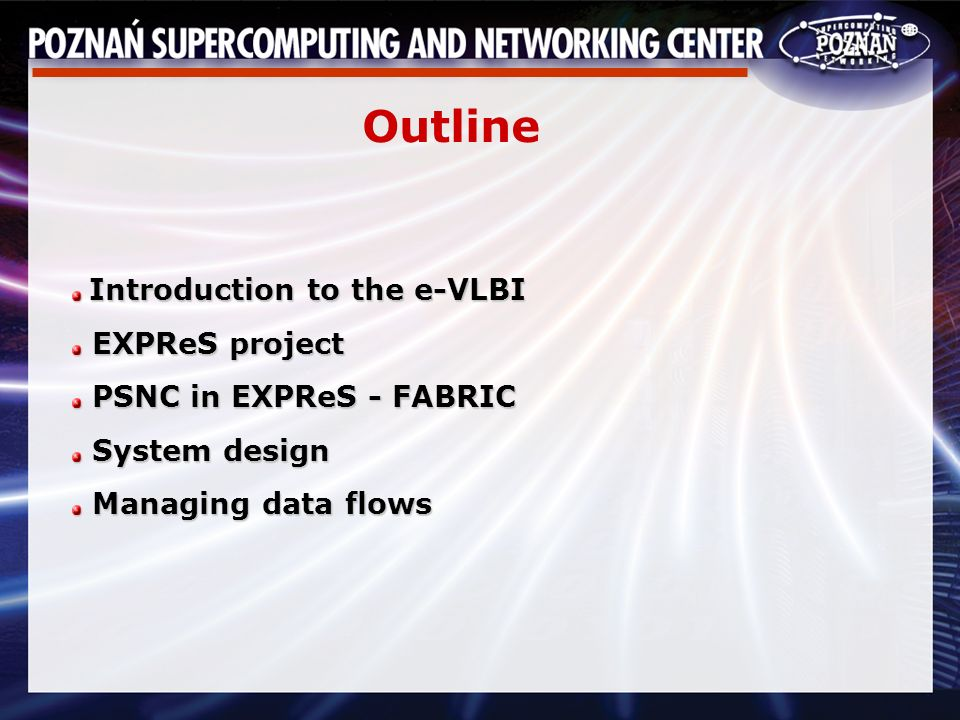 Introduction to the e-VLBI Introduction to the e-VLBI EXPReS project EXPReS project PSNC in EXPReS - FABRIC PSNC in EXPReS - FABRIC System design System design Managing data flows Managing data flows Outline