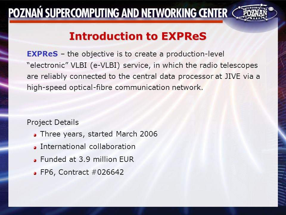 Introduction to EXPReS EXPReS – the objective is to create a production-level electronic VLBI (e-VLBI) service, in which the radio telescopes are reliably connected to the central data processor at JIVE via a high-speed optical-fibre communication network.