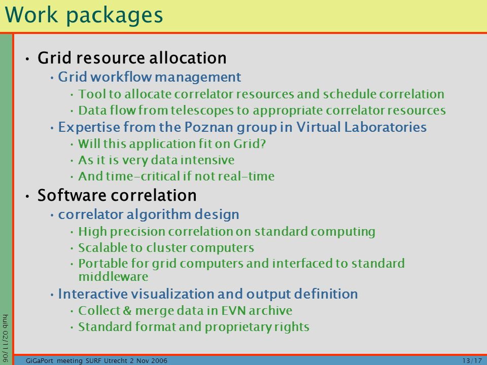 huib 02/11/06 13/17GiGaPort meeting SURF Utrecht 2 Nov 2006 Work packages Grid resource allocation Grid workflow management Tool to allocate correlator resources and schedule correlation Data flow from telescopes to appropriate correlator resources Expertise from the Poznan group in Virtual Laboratories Will this application fit on Grid.