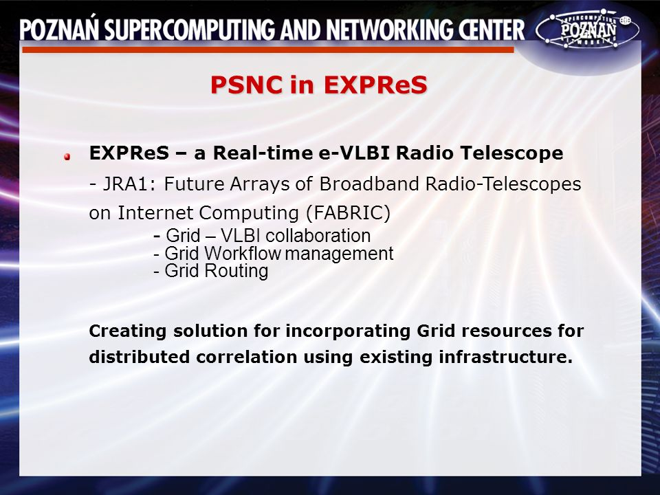PSNC in EXPReS EXPReS – a Real-time e-VLBI Radio Telescope - JRA1: Future Arrays of Broadband Radio-Telescopes on Internet Computing (FABRIC) - Grid – VLBI collaboration - Grid Workflow management - Grid Routing Creating solution for incorporating Grid resources for distributed correlation using existing infrastructure.
