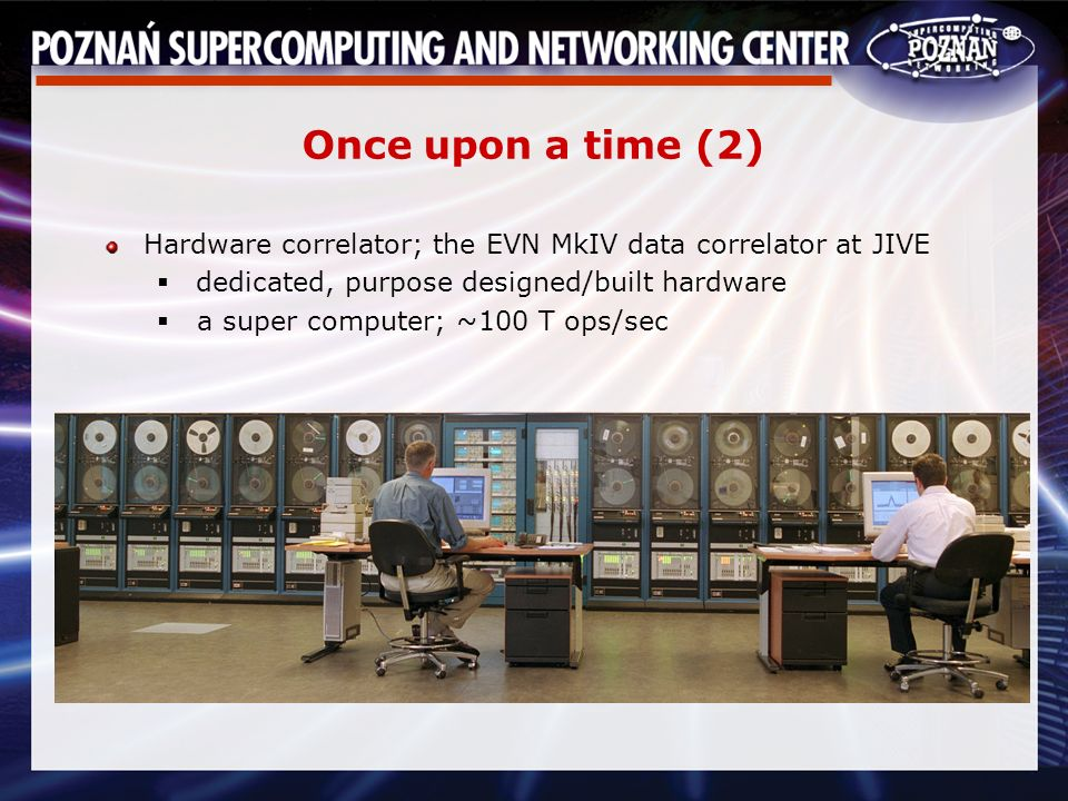 Once upon a time (2) Hardware correlator; the EVN MkIV data correlator at JIVE dedicated, purpose designed/built hardware a super computer; ~100 T ops/sec