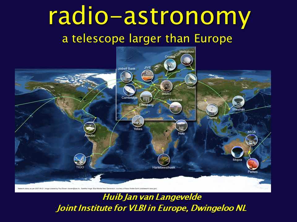 Huib Jan van Langevelde Joint Institute for VLBI in Europe, Dwingeloo NL radio-astronomy a telescope larger than Europe radio-astronomy a telescope larger than Europe
