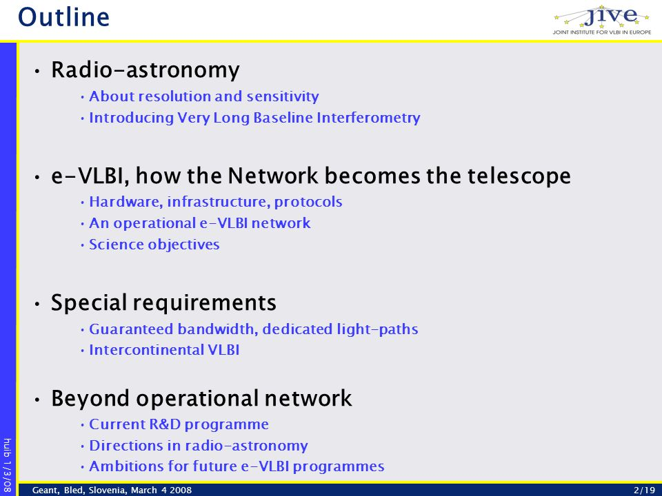 huib 1/3/08 2/19Geant, Bled, Slovenia, March Outline Radio-astronomy About resolution and sensitivity Introducing Very Long Baseline Interferometry e-VLBI, how the Network becomes the telescope Hardware, infrastructure, protocols An operational e-VLBI network Science objectives Special requirements Guaranteed bandwidth, dedicated light-paths Intercontinental VLBI Beyond operational network Current R&D programme Directions in radio-astronomy Ambitions for future e-VLBI programmes