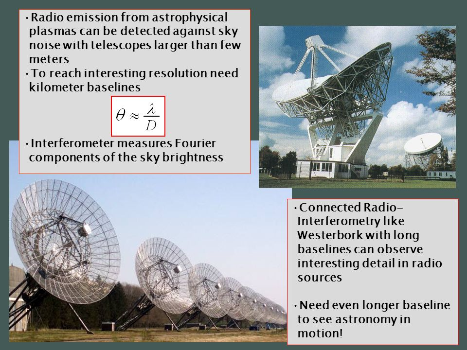 Connected Radio- Interferometry like Westerbork with long baselines can observe interesting detail in radio sources Need even longer baseline to see astronomy in motion.