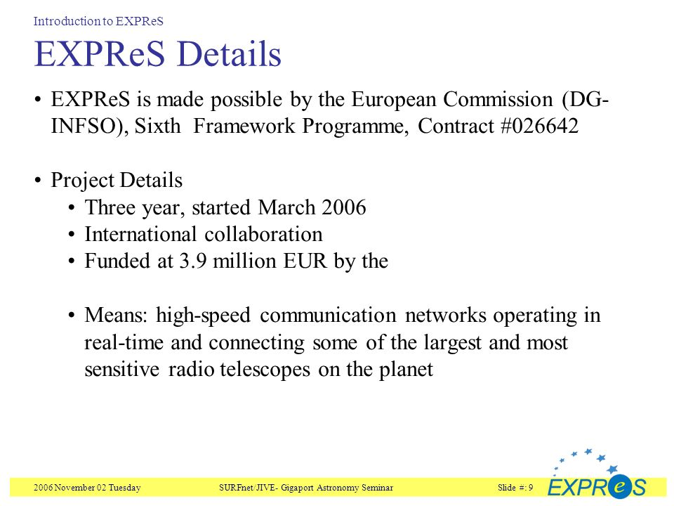 2006 November 02 TuesdaySURFnet/JIVE- Gigaport Astronomy SeminarSlide #: 9 EXPReS Details EXPReS is made possible by the European Commission (DG- INFSO), Sixth Framework Programme, Contract #026642 Project Details Three year, started March 2006 International collaboration Funded at 3.9 million EUR by the Means: high-speed communication networks operating in real-time and connecting some of the largest and most sensitive radio telescopes on the planet Introduction to EXPReS