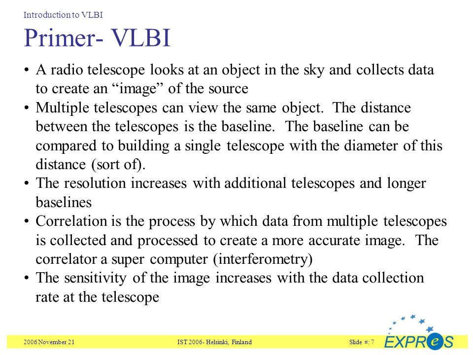 2006 November 21IST Helsinki, FinlandSlide #: 7 Primer- VLBI A radio telescope looks at an object in the sky and collects data to create an image of the source Multiple telescopes can view the same object.