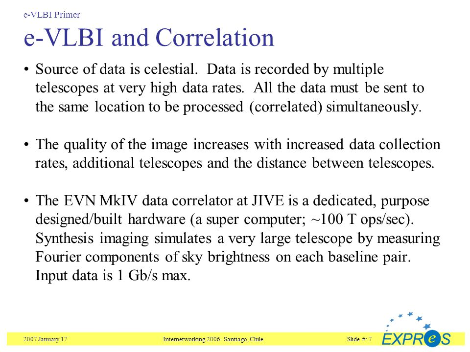 2007 January 17Internetworking Santiago, ChileSlide #: 7 e-VLBI and Correlation Source of data is celestial.