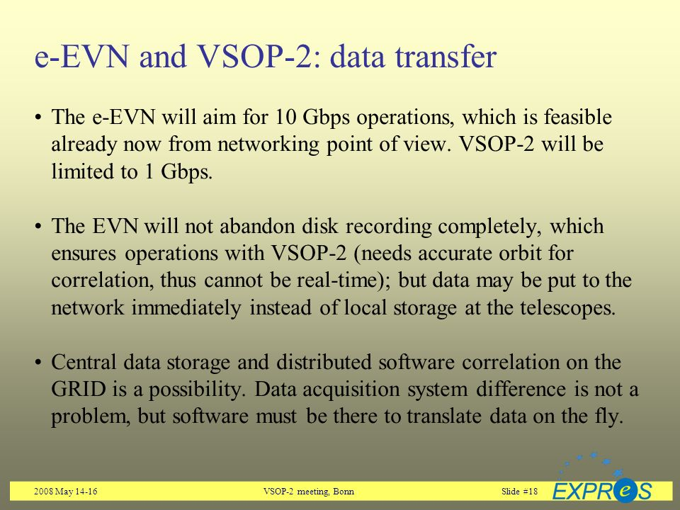 2008 May 14-16VSOP-2 meeting, BonnSlide #18 e-EVN and VSOP-2: data transfer The e-EVN will aim for 10 Gbps operations, which is feasible already now from networking point of view.
