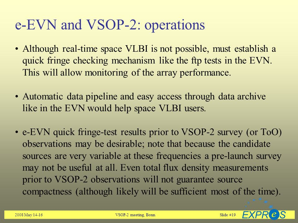 2008 May 14-16VSOP-2 meeting, BonnSlide #19 e-EVN and VSOP-2: operations Although real-time space VLBI is not possible, must establish a quick fringe checking mechanism like the ftp tests in the EVN.