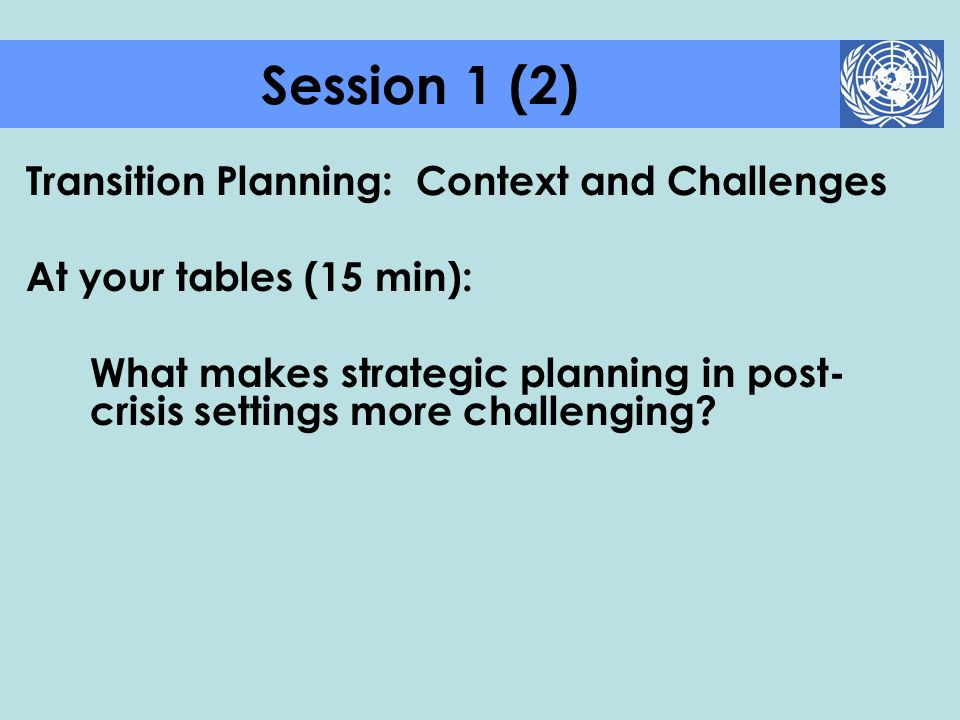 Transition Planning: Context and Challenges At your tables (15 min): What makes strategic planning in post- crisis settings more challenging? Session