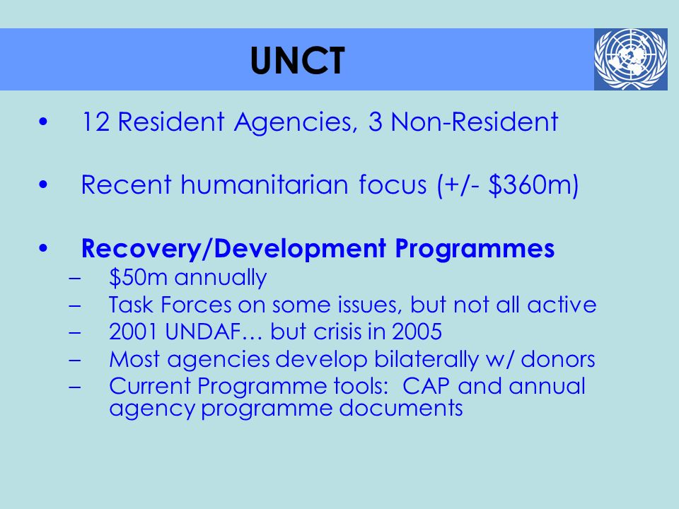 12 Resident Agencies, 3 Non-Resident Recent humanitarian focus (+/- $360m) Recovery/Development Programmes –$50m annually –Task Forces on some issues,