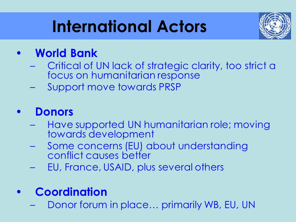 World Bank –Critical of UN lack of strategic clarity, too strict a focus on humanitarian response –Support move towards PRSP Donors –Have supported UN