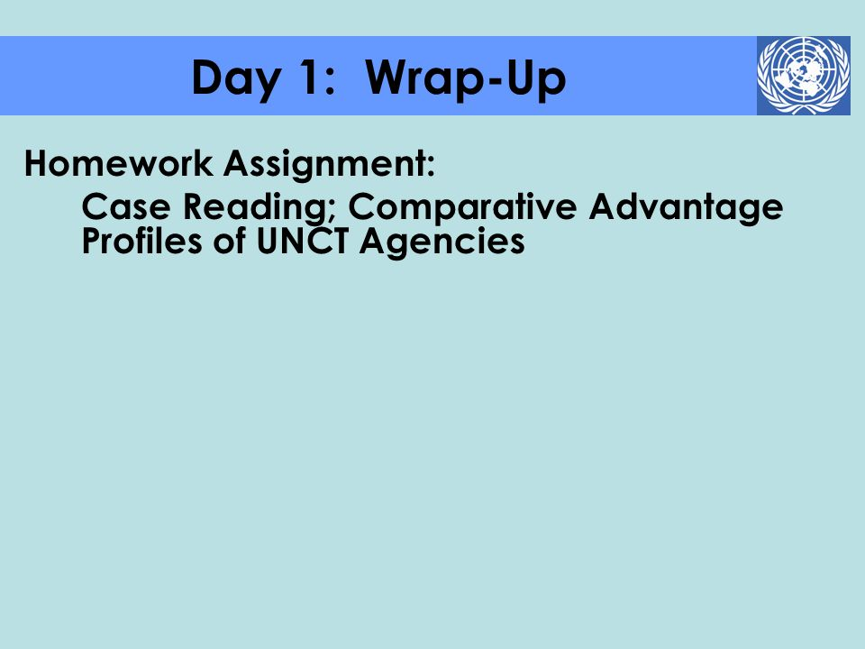 Homework Assignment: Case Reading; Comparative Advantage Profiles of UNCT Agencies Day 1: Wrap-Up