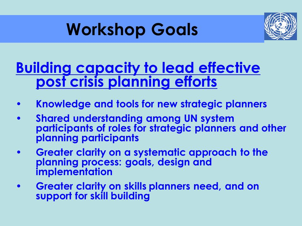 Building capacity to lead effective post crisis planning efforts Knowledge and tools for new strategic planners Shared understanding among UN system p