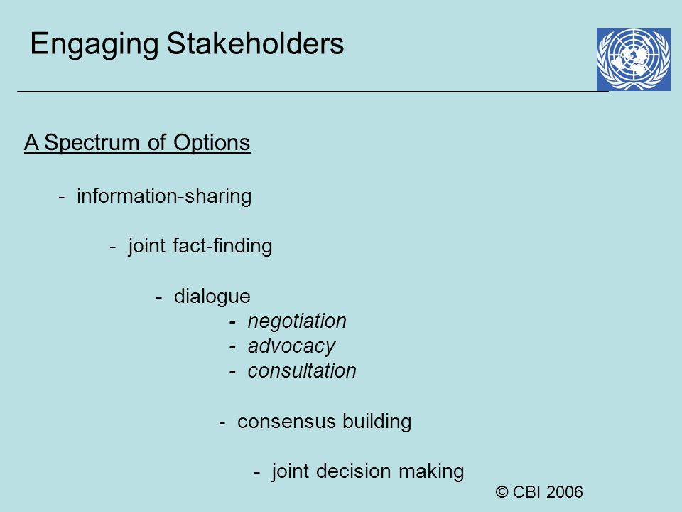 © CBI 2006 Engaging Stakeholders A Spectrum of Options - information-sharing - joint fact-finding - dialogue - negotiation - advocacy - consultation -