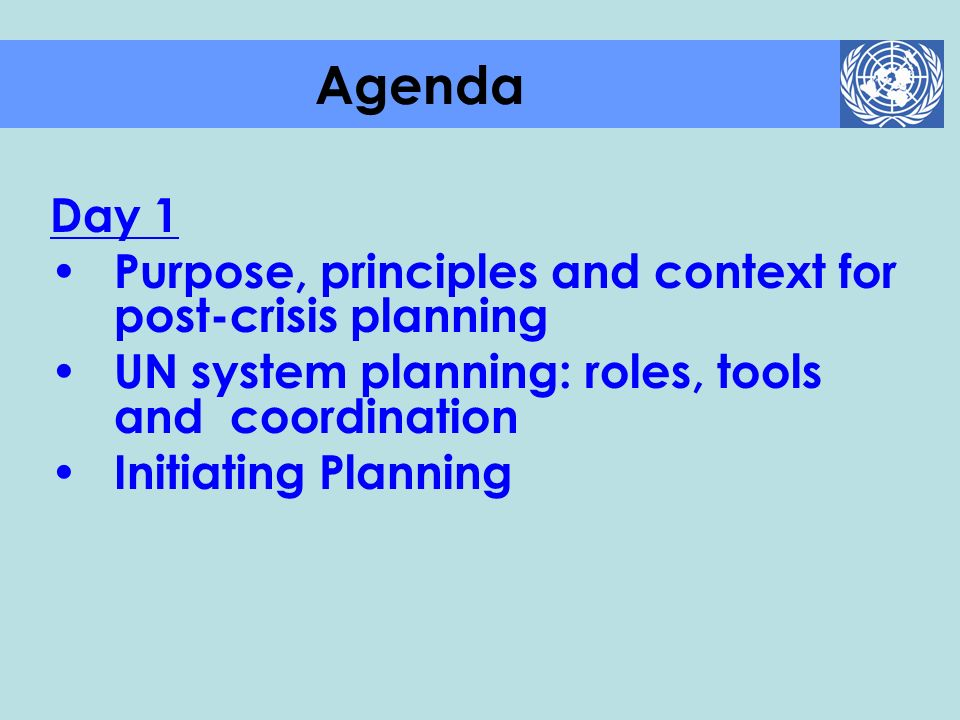 Day 1 Purpose, principles and context for post-crisis planning UN system planning: roles, tools and coordination Initiating Planning Agenda