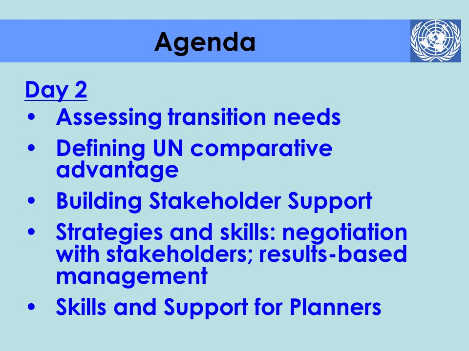 Day 2 Assessing transition needs Defining UN comparative advantage Building Stakeholder Support Strategies and skills: negotiation with stakeholders;