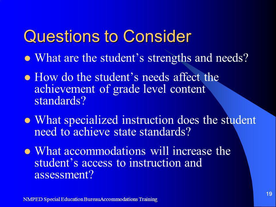 NMPED Special Education BureauAccommodations Training 19 Questions to Consider What are the students strengths and needs? How do the students needs af