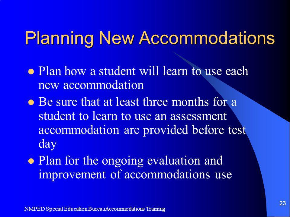 NMPED Special Education BureauAccommodations Training 23 Planning New Accommodations Plan how a student will learn to use each new accommodation Be su