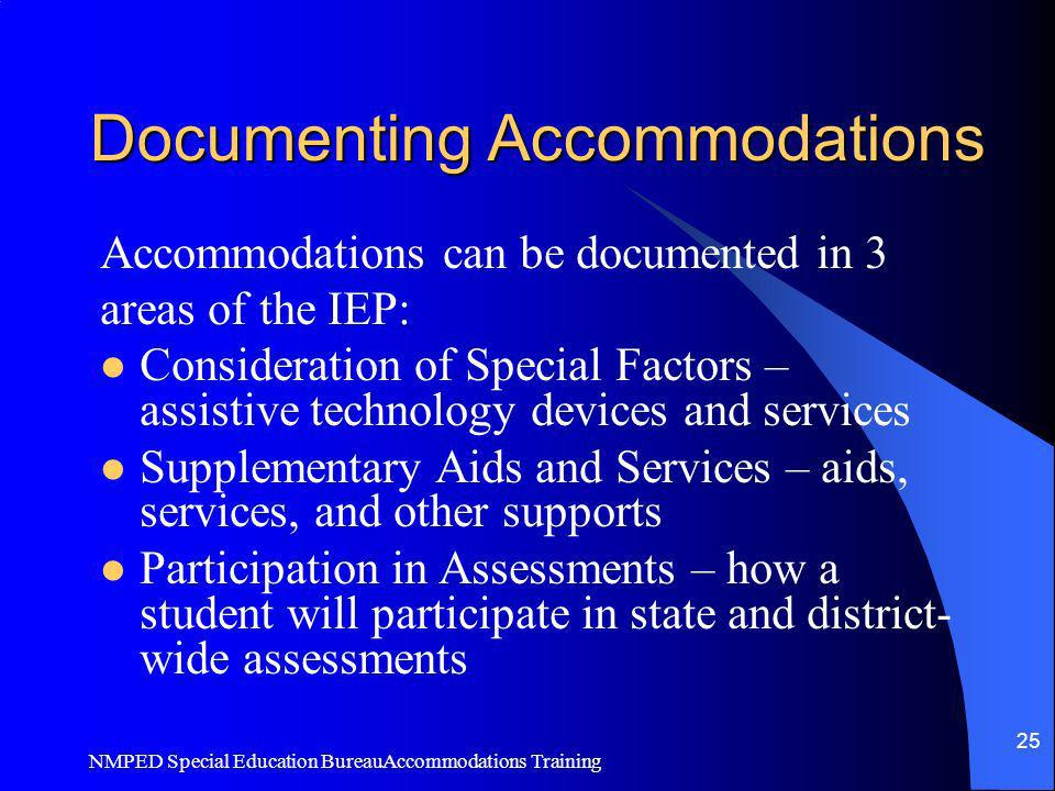 NMPED Special Education BureauAccommodations Training 25 Documenting Accommodations Accommodations can be documented in 3 areas of the IEP: Considerat