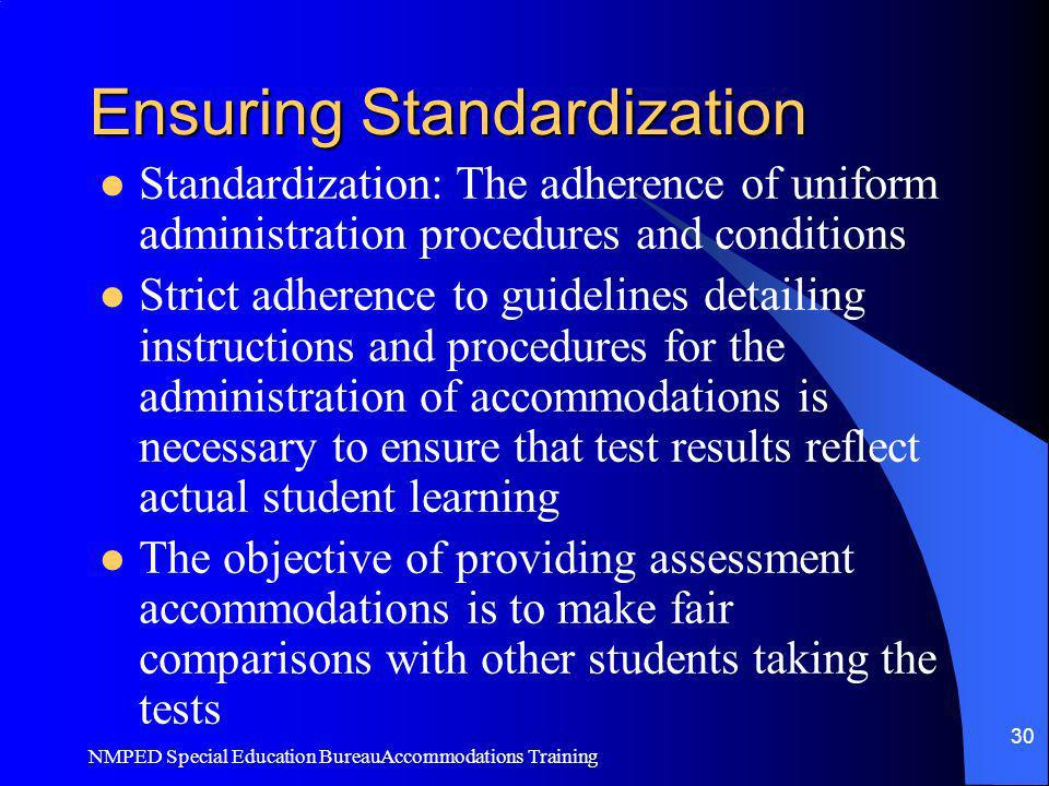NMPED Special Education BureauAccommodations Training 30 Ensuring Standardization Standardization: The adherence of uniform administration procedures