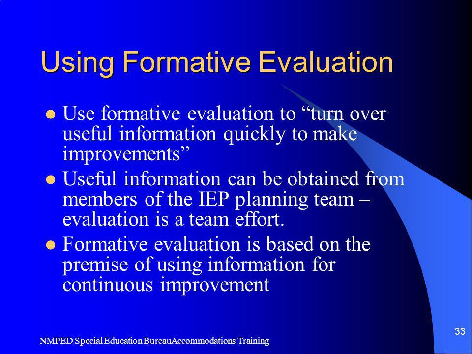 NMPED Special Education BureauAccommodations Training 33 Using Formative Evaluation Use formative evaluation to turn over useful information quickly t
