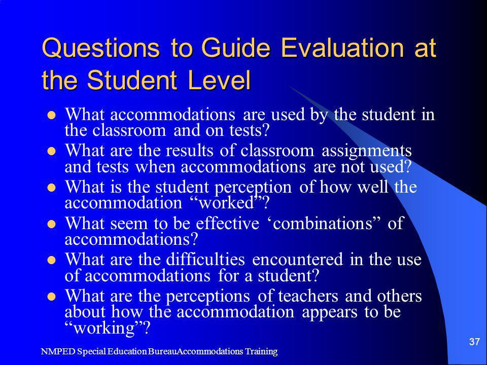NMPED Special Education BureauAccommodations Training 37 Questions to Guide Evaluation at the Student Level What accommodations are used by the studen