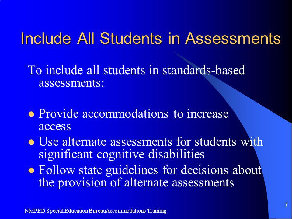 NMPED Special Education BureauAccommodations Training 7 Include All Students in Assessments To include all students in standards-based assessments: Pr