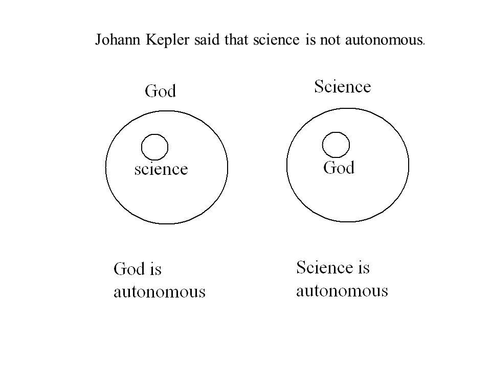 Johann Kepler said that science is not autonomous.