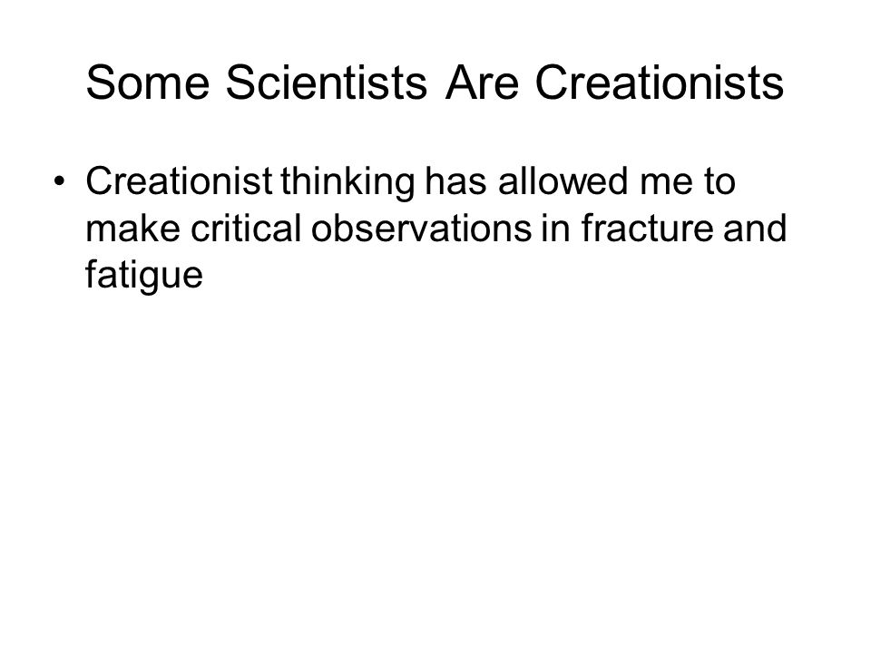 Some Scientists Are Creationists Creationist thinking has allowed me to make critical observations in fracture and fatigue