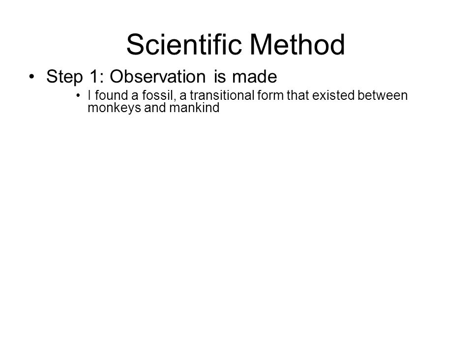 Scientific Method Step 1: Observation is made I found a fossil, a transitional form that existed between monkeys and mankind