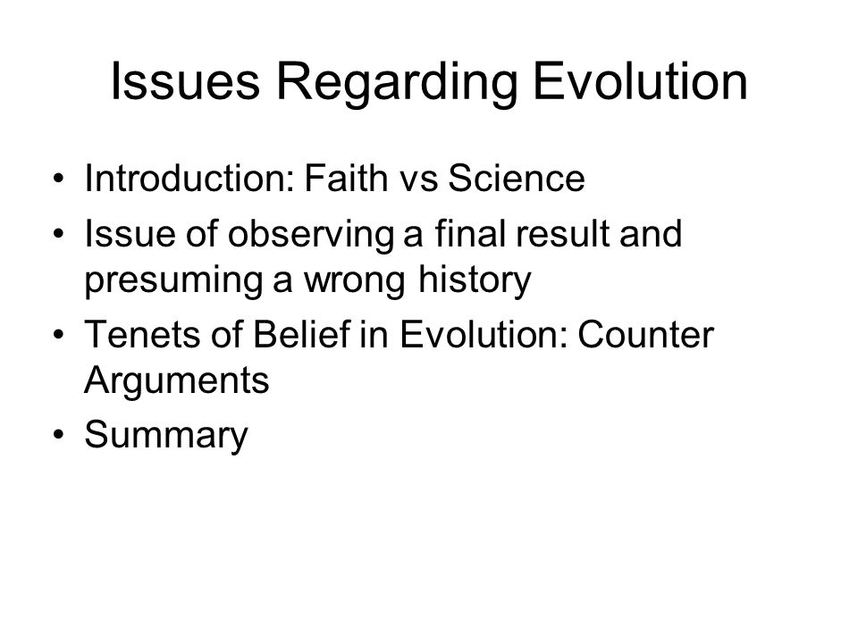 Issues Regarding Evolution Introduction: Faith vs Science Issue of observing a final result and presuming a wrong history Tenets of Belief in Evolutio