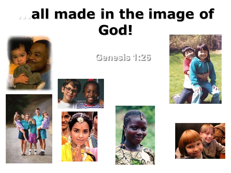 …all made in the image of God! Genesis 1:26