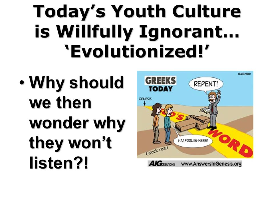 Todays Youth Culture is Willfully Ignorant… Evolutionized! Why should we then wonder why they wont listen?!Why should we then wonder why they wont lis